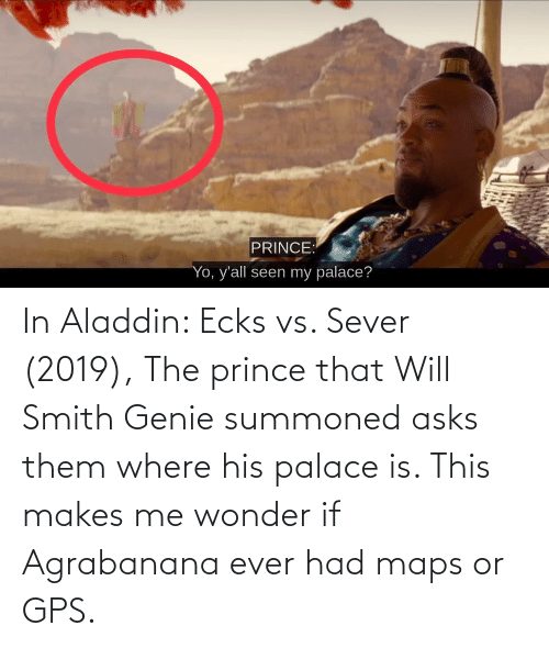 Ever Had: In Aladdin: Ecks vs. Sever (2019), The prince that Will Smith Genie summoned asks them where his palace is. This makes me wonder if Agrabanana ever had maps or GPS.