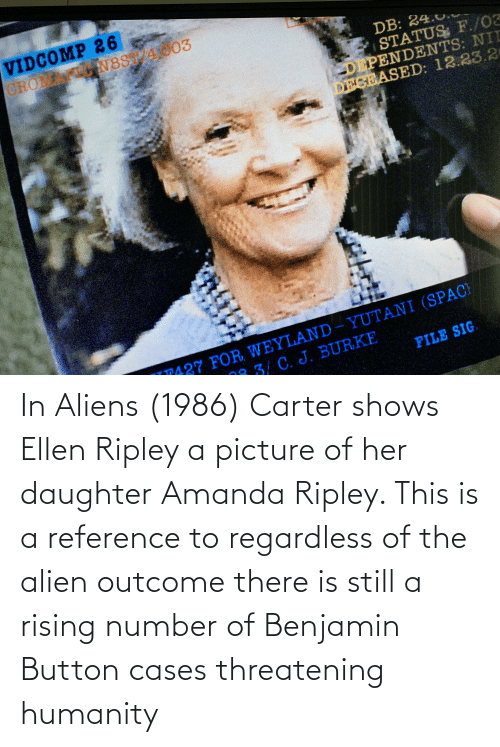 regardless: In Aliens (1986) Carter shows Ellen Ripley a picture of her daughter Amanda Ripley. This is a reference to regardless of the alien outcome there is still a rising number of Benjamin Button cases threatening humanity