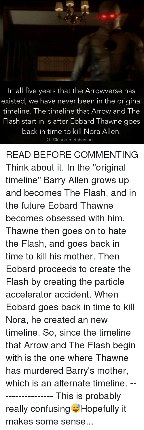 """Time To Kill: In all five years that the Arrowverse has  existed, we have never been in the original  timeline. The timeline that Arrow and The  Flash start  in is after Eobard Thawne goes  back in time to kill Nora Allen.  IG: @kingof metahumans READ BEFORE COMMENTING Think about it. In the """"original timeline"""" Barry Allen grows up and becomes The Flash, and in the future Eobard Thawne becomes obsessed with him. Thawne then goes on to hate the Flash, and goes back in time to kill his mother. Then Eobard proceeds to create the Flash by creating the particle accelerator accident. When Eobard goes back in time to kill Nora, he created an new timeline. So, since the timeline that Arrow and The Flash begin with is the one where Thawne has murdered Barry's mother, which is an alternate timeline. ----------------- This is probably really confusing😅Hopefully it makes some sense..."""