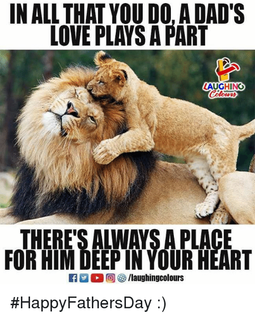 Love, Heart, and All That: IN ALL THAT YOU DO A DAD'S  LOVE PLAYS A PART  LAUGHING  THERE'S ALWAYS A PLACE  FOR HIM DEEP IN YOUR HEART #HappyFathersDay :)