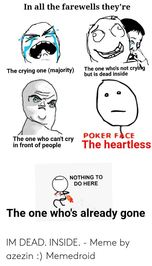 Dead Inside Meme: In all the farewells they're  he one who's not cry  but is dead inside  The crying one (majority) The one whos not cry  The one who can't cry POKER FACE  in front of peopleThe heartless  NOTHING TO  DO HERE  The one who's already gone IM DEAD. INSIDE. - Meme by azezin :) Memedroid