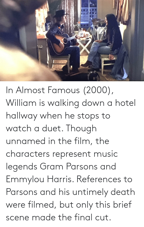 He Stops: In Almost Famous (2000), William is walking down a hotel hallway when he stops to watch a duet. Though unnamed in the film, the characters represent music legends Gram Parsons and Emmylou Harris. References to Parsons and his untimely death were filmed, but only this brief scene made the final cut.