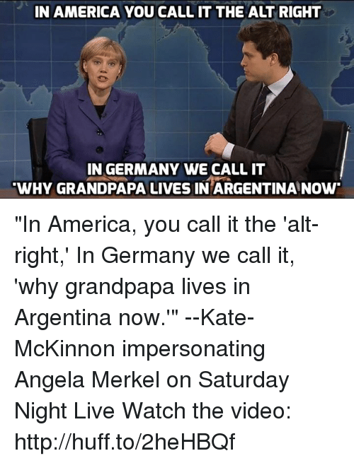 "Memes, Saturday Night Live, and Argentina: IN AMERICA YOU CALL IT THE ALT RIGHT  IN GERMANY WE CALL IT  WHY GRANDPAPA LIVES IN ARGENTINA NOW ""In America, you call it the 'alt-right,' In Germany we call it, 'why grandpapa lives in Argentina now.'"" --Kate-McKinnon impersonating Angela Merkel on Saturday Night Live  Watch the video: http://huff.to/2heHBQf"