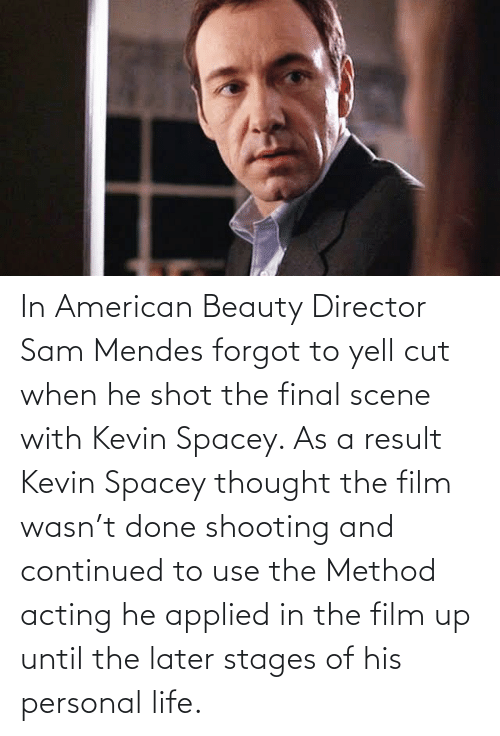 Final Scene: In American Beauty Director Sam Mendes forgot to yell cut when he shot the final scene with Kevin Spacey. As a result Kevin Spacey thought the film wasn't done shooting and continued to use the Method acting he applied in the film up until the later stages of his personal life.
