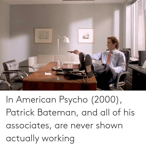 Shown: In American Psycho (2000), Patrick Bateman, and all of his associates, are never shown actually working