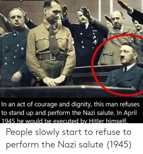 Salute: In an act of courage and dignity, this man refuses  to stand up and perform the Nazi salute. In April  1945 he would be executed by Hitler himself People slowly start to refuse to perform the Nazi salute (1945)