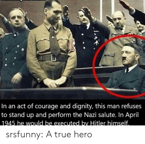 Salute: In an act of courage and dignity, this man refuses  to stand up and perform the Nazi salute. In April  1945 he would be executed by Hitler himself srsfunny:  A true hero
