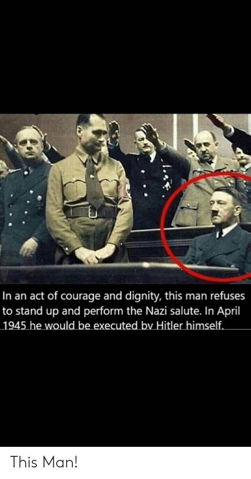 Hitler, Dank Memes, and April: In an act of courage and dignity, this man refuses  to stand up and perform the Nazi salute. In April  1945 he would be executed by Hitler himself. This Man!