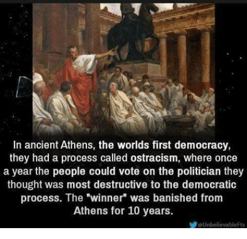 """banishes: In ancient Athens, the worlds first democracy,  they had a process called ostracism, where once  a year the people could vote on the politician they  thought was most destructive to the democratic  process. The winner"""" was banished from  Athens for 10 years.  eUnbelievableFts"""