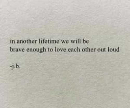 Love, Brave, and Lifetime: in another lifetime we will be  brave enough to love each other out loud  j.b