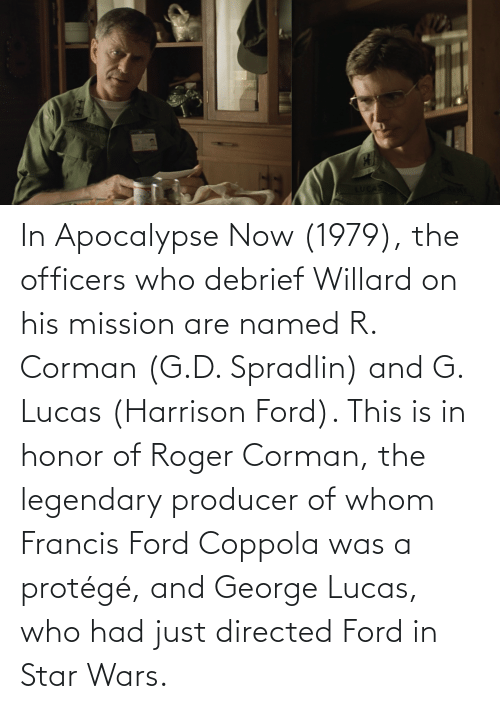 Ford: In Apocalypse Now (1979), the officers who debrief Willard on his mission are named R. Corman (G.D. Spradlin) and G. Lucas (Harrison Ford). This is in honor of Roger Corman, the legendary producer of whom Francis Ford Coppola was a protégé, and George Lucas, who had just directed Ford in Star Wars.