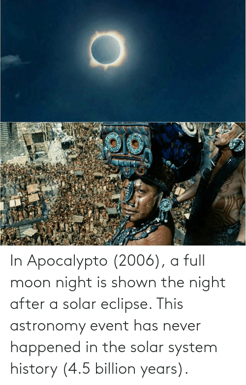 Shown: In Apocalypto (2006), a full moon night is shown the night after a solar eclipse. This astronomy event has never happened in the solar system history (4.5 billion years).