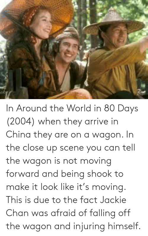 falling: In Around the World in 80 Days (2004) when they arrive in China they are on a wagon. In the close up scene you can tell the wagon is not moving forward and being shook to make it look like it's moving. This is due to the fact Jackie Chan was afraid of falling off the wagon and injuring himself.