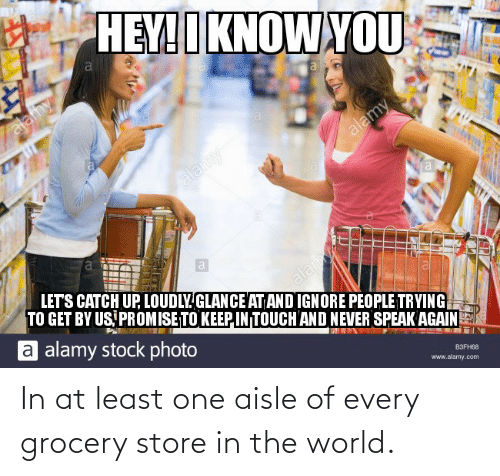 grocery store: In at least one aisle of every grocery store in the world.
