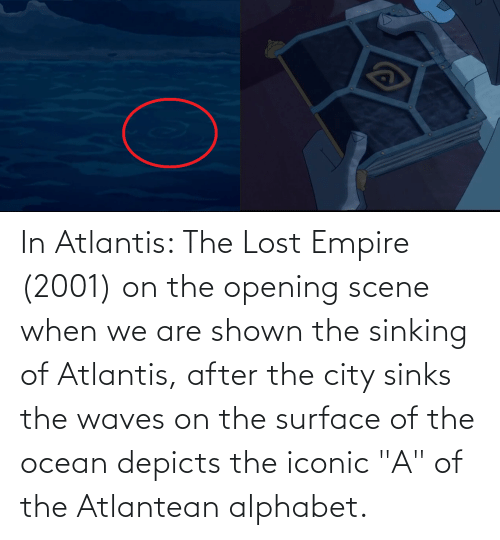 """Shown: In Atlantis: The Lost Empire (2001) on the opening scene when we are shown the sinking of Atlantis, after the city sinks the waves on the surface of the ocean depicts the iconic """"A"""" of the Atlantean alphabet."""