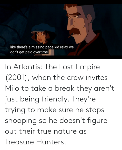 He Stops: In Atlantis: The Lost Empire (2001), when the crew invites Milo to take a break they aren't just being friendly. They're trying to make sure he stops snooping so he doesn't figure out their true nature as Treasure Hunters.
