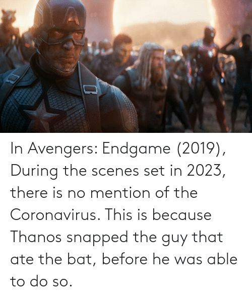 endgame: In Avengers: Endgame (2019), During the scenes set in 2023, there is no mention of the Coronavirus. This is because Thanos snapped the guy that ate the bat, before he was able to do so.