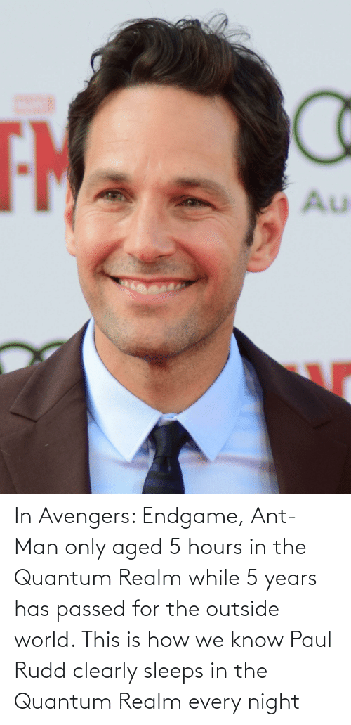 endgame: In Avengers: Endgame, Ant-Man only aged 5 hours in the Quantum Realm while 5 years has passed for the outside world. This is how we know Paul Rudd clearly sleeps in the Quantum Realm every night