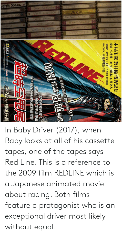 Tapes: In Baby Driver (2017), when Baby looks at all of his cassette tapes, one of the tapes says Red Line. This is a reference to the 2009 film REDLINE which is a Japanese animated movie about racing. Both films feature a protagonist who is an exceptional driver most likely without equal.