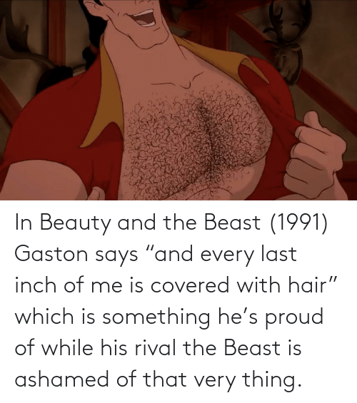 """Beauty and the Beast: In Beauty and the Beast (1991) Gaston says """"and every last inch of me is covered with hair"""" which is something he's proud of while his rival the Beast is ashamed of that very thing."""
