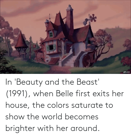 Beauty and the Beast: In 'Beauty and the Beast' (1991), when Belle first exits her house, the colors saturate to show the world becomes brighter with her around.