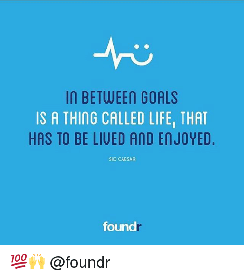 sids: In BETWEEN GOALS  IS A THING CALLED LIFEI THAT  HAS TO BE LIVED AND EnJOYED.  SID CAESAR  found 💯🙌 @foundr