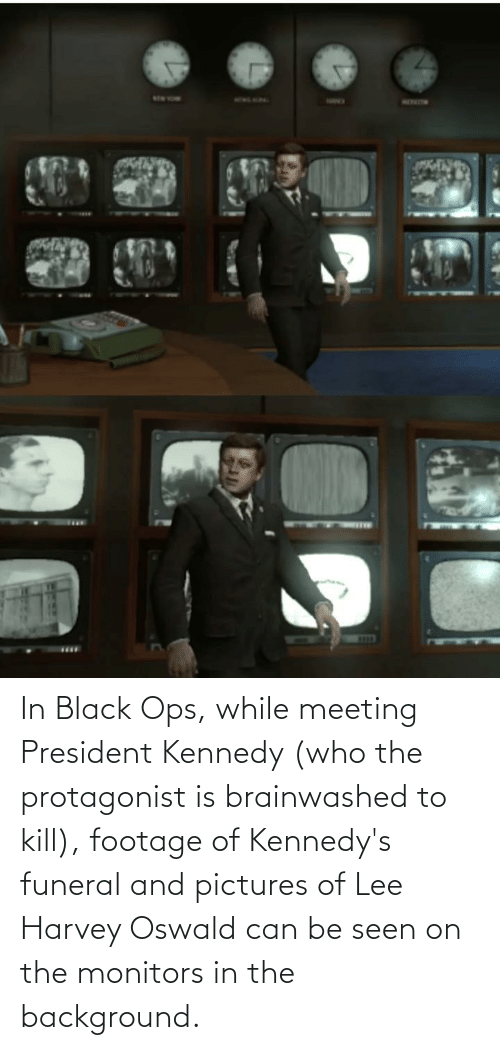 oswald: In Black Ops, while meeting President Kennedy (who the protagonist is brainwashed to kill), footage of Kennedy's funeral and pictures of Lee Harvey Oswald can be seen on the monitors in the background.