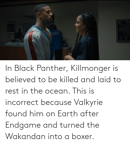 Black Panther: In Black Panther, Killmonger is believed to be killed and laid to rest in the ocean. This is incorrect because Valkyrie found him on Earth after Endgame and turned the Wakandan into a boxer.