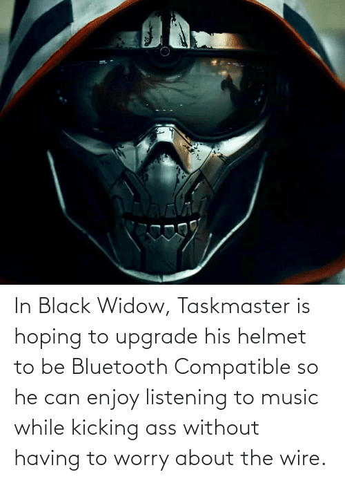 Kicking Ass: In Black Widow, Taskmaster is hoping to upgrade his helmet to be Bluetooth Compatible so he can enjoy listening to music while kicking ass without having to worry about the wire.