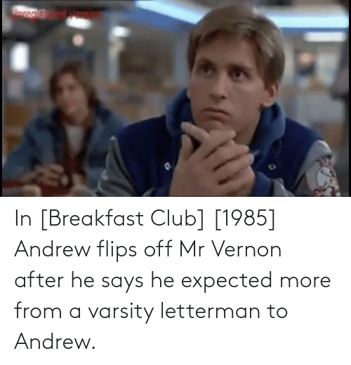 andrew: In [Breakfast Club] [1985] Andrew flips off Mr Vernon after he says he expected more from a varsity letterman to Andrew.