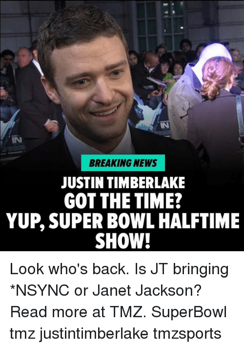 Janet Jackson: IN  BREAKING NEWS  JUSTIN TIMBERLAKE  GOT THE TIME?  YUP, SUPER BOWL HALFTIME  SHOW! Look who's back. Is JT bringing *NSYNC or Janet Jackson? Read more at TMZ. SuperBowl tmz justintimberlake tmzsports