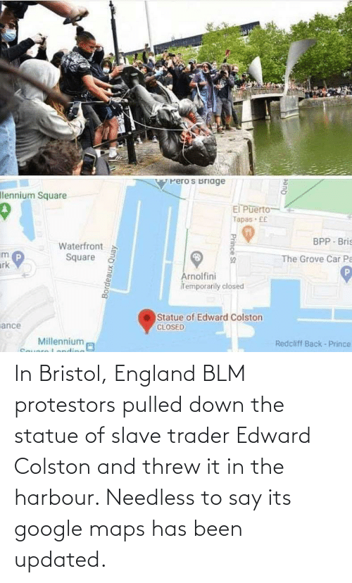 Threw: In Bristol, England BLM protestors pulled down the statue of slave trader Edward Colston and threw it in the harbour. Needless to say its google maps has been updated.