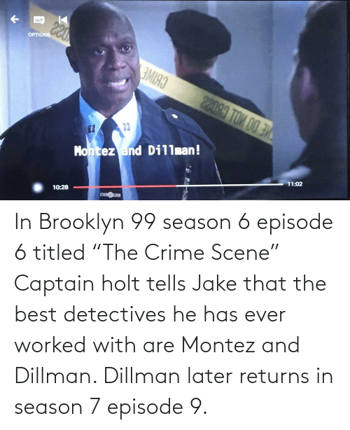 "Brooklyn: In Brooklyn 99 season 6 episode 6 titled ""The Crime Scene"" Captain holt tells Jake that the best detectives he has ever worked with are Montez and Dillman. Dillman later returns in season 7 episode 9."