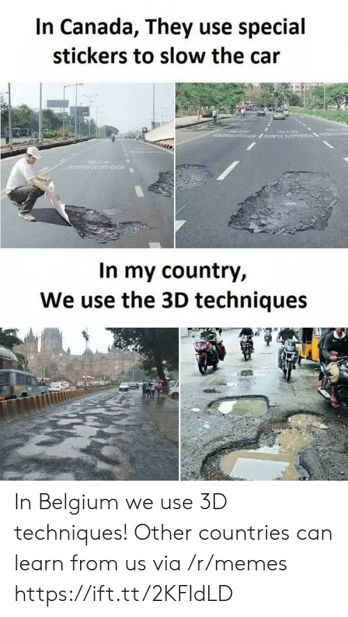 Belgium, Memes, and Canada: In Canada, They use special  stickers to slow the cair  SION  In my country,  We use the 3D techniques In Belgium we use 3D techniques! Other countries can learn from us via /r/memes https://ift.tt/2KFIdLD