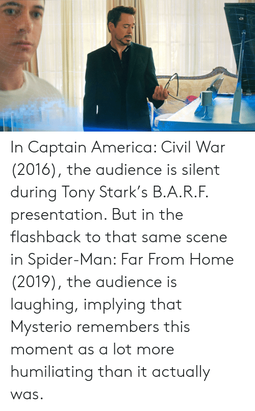 America, Captain America: Civil War, and Spider: In Captain America: Civil War (2016), the audience is silent during Tony Stark's B.A.R.F. presentation. But in the flashback to that same scene in Spider-Man: Far From Home (2019), the audience is laughing, implying that Mysterio remembers this moment as a lot more humiliating than it actually was.