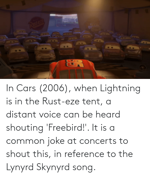 Lightning: In Cars (2006), when Lightning is in the Rust-eze tent, a distant voice can be heard shouting 'Freebird!'. It is a common joke at concerts to shout this, in reference to the Lynyrd Skynyrd song.