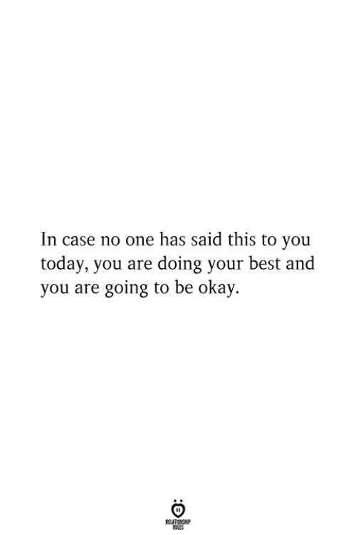 Doing Your Best: In case no one has said this to you  today, you are doing your best and  you are going to be okay.  RELATIONSHIP  ES