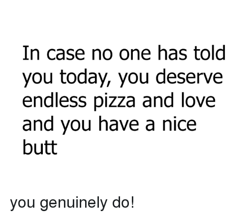 Genuinity: In case no one has told  you today, you deserve  endless pizza and love  and you have a nice  butt you genuinely do!