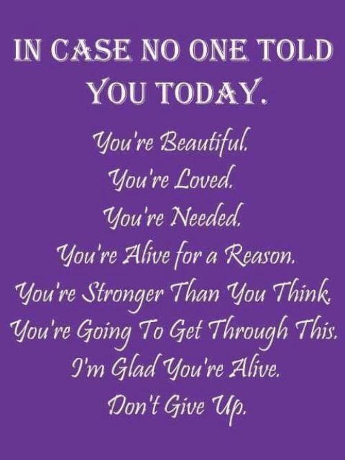 Alive, Beautiful, and Memes: IN CASE NO ONE TOLD  YOU TODAY.  You're Beautiful.  You're Loved  You're Needea.  You're Alive for a Reason  You're Stronger Than you Think  You're Going To Get Through This.  Im Glad You're Alive.  Don't Give up
