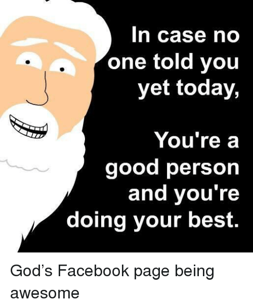 Doing Your Best: In case no  one told you  yet today,  You're a  good person  and you're  doing your best. <p>God's Facebook page being awesome</p>