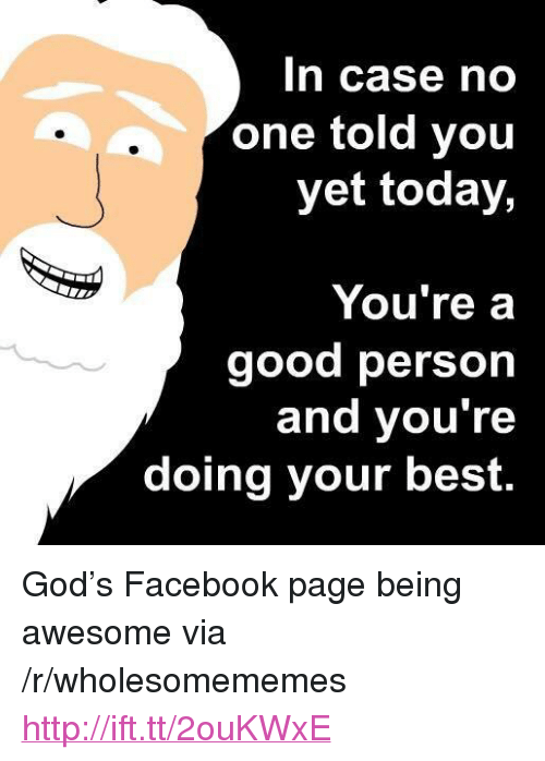 "Doing Your Best: In case no  one told you  yet today,  You're a  good person  and you're  doing your best. <p>God's Facebook page being awesome via /r/wholesomememes <a href=""http://ift.tt/2ouKWxE"">http://ift.tt/2ouKWxE</a></p>"