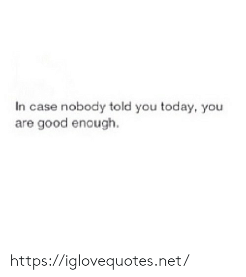 Good, Today, and Net: In case nobody told you today, you  are good enough. https://iglovequotes.net/