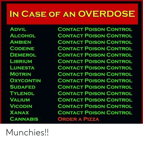 Advil, Munchies, and Pizza: IN CASE OF AN OVERDOSE  ADVIL  ALCOHOL  AMBIEN  CODEINE  DEMEROL  LIBRIUM  LUNESTA  MOTRIN  OXYCONTIN  SUDAFED  TYLENOL  VALIUM  VICODIN  XANAX  CANNABIS  CONTACT POISON CONTROL  CONTACT PoISON CONTROL  CONTACT PoISON CONTROL  CONTACT POISON CONTROL  CONTACT POISON CONTROL  CONTACT POISON CONTROL  CONTACT PoISON CONTROL  CONTACT POISON CONTROL  CONTACT PoISON CONTROL  CONTACT POISON CONTROL  CONTACT POISON CONTROL  CONTACT PoISON CONTROL  CONTACT PoISON CONTROL  CONTACT PoISON CONTROL  ORDER A PIZZA Munchies!!