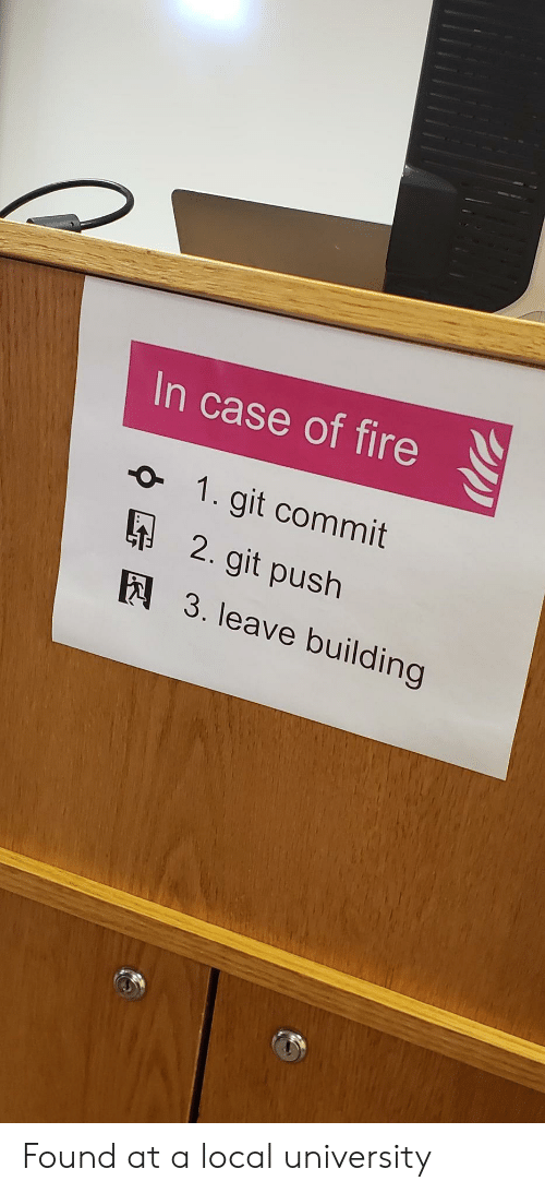 Fire, Git, and Local: In case of fire  1. git commit  2. git push  E3. leave building Found at a local university