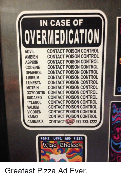 Dank, 🤖, and Aspirin: IN CASE OF  OVERMEDICATION  ADVIL  CONTACT POISON CONTROL  AMBIEN CONTACT POISON CONTROL  ASPIRIN  CONTACT POISON CONTROL  CODEINE CONTACT POISON CONTROL  DEMEROL CONTACT POISON CONTROL  LIBRIUM CONTACT POISON CONTROL  LUNESTA CONTACT POISON CONTROL  MOTRIN CONTACT POISON CONTROL  OXYCONTIN CONTACT POISON CONTROL  SUDAFED CONTACT POISON CONTROL  TYLENOL.  CONTACT POISON CONTROL  VALIUM CONTACT POISON CONTROL  VICODEN CONTACT POISON CONTROL  XANAX CONTACT POISON CONTROL  CANNABIS cONTACT 972-133-1222  PEACE, LOVE, AND PIZZA  Wise Choice Greatest Pizza Ad Ever.