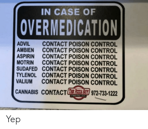 poison control: IN CASE OF  OVERMEDICATION  CONTACT POISON CONTROL  CONTACT POISON CONTROL  ADVIL  AMBIEN  ASPIRIN CONTACT POISON CONTROL  MOTRIN  SUDAFED CONTACT POISON CONTROL  TYLENOL CONTACT POISON CONTROL  VALIUM  CONTACT POISON CONTROL  CONTACT POISON CONTROL  CANNABIS CONTACT AGUT 972-733-1222 Yep