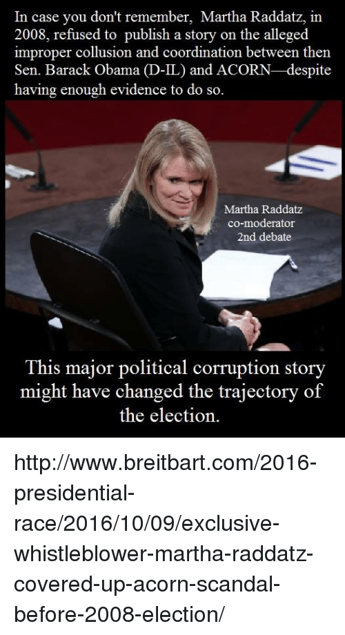 Improper: In case you don't remember, Martha Raddatz, in  2008, refused to publish a story on the alleged  improper collusion and coordination between then  Sen. Barack Obama  D-IL) and ACORN-despite  having enough evidence to do so.  Martha Raddatz  co-moderator  2nd debate  This major political corruption story  might have changed the trajectory of  the election. http://www.breitbart.com/2016-presidential-race/2016/10/09/exclusive-whistleblower-martha-raddatz-covered-up-acorn-scandal-before-2008-election/