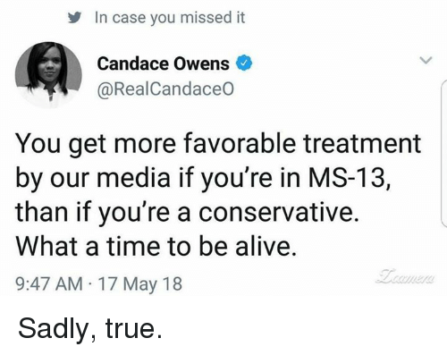 Alive, Memes, and True: In case you missed it  Candace Owens  @RealCandaceO  You get more favorable treatment  by our media if you're in MS-13,  than if you're a conservative.  What a time to be alive.  9:47 AM 17 May 18 Sadly, true.