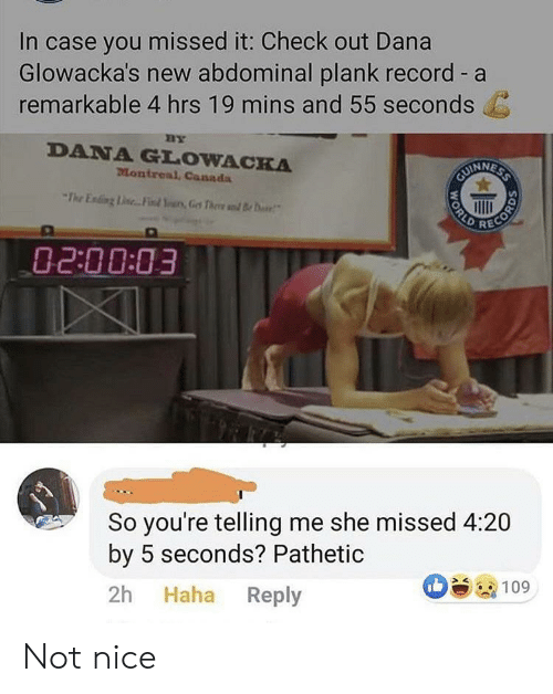 Missed It: In case you missed it: Check out Dana  Glowacka's new abdominal plank record - a  remarkable 4 hrs 19 mins and 55 seconds  BY  DANA GLOWACKA  Montreal, Canada  CUINNESS  The Ening Line.. Find Yurs,Get Thee d B  RECORD  02:00:03  So you're telling me she missed 4:20  by 5 seconds? Pathetic  Haha Reply  2h  109  WORLD Not nice