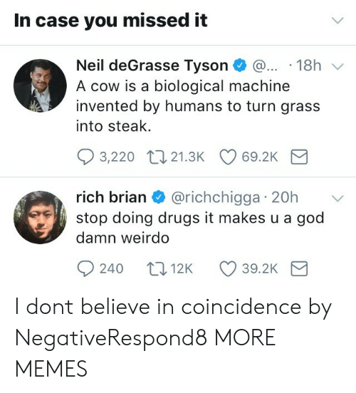 Missed It: In case you missed it  Neil deGrasse Tyson 18h v  A cow is a biological machine  invented by humans to turn grass  into steak.  3,220 t0 21.3K 69.2K  rich brian & @richchigga 20h  stop doing drugs it makes u a god  damn weirdo  rIC  240 t012K 39.2K I dont believe in coincidence by NegativeRespond8 MORE MEMES